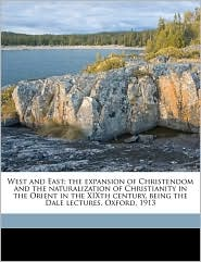 West and East; the expansion of Christendom and the naturalization of Christianity in the Orient in the XIXth century, being the Dale lectures, Oxford, 1913