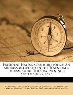 President Hayes's Southern Policy. an Address Delivered in the Town Hall, Hiram, Ohio, Tuesday Evening, September 25, 1877