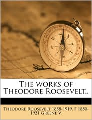 The Works of Theodore Roosevelt - Theodore Roosevelt, F 1850-1921 Greene