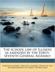 The school law of Illinois as amended by the Forty-seventh General Assembly - Created by Illinois. Office Of The Superintendent O