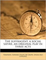The suffragent, a social satire, an original play in three acts - Created by Edward Staats De Grote. [from Tompkins