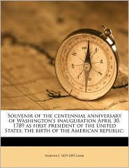 Souvenir of the centennial anniversary of Washington's inauguration April 30, 1789 as first president of the United States; the birth of the American republic - Martha J. 1829-1893 Lamb