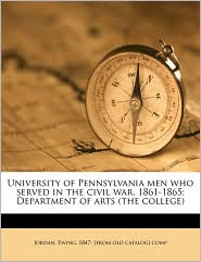 University of Pennsylvania men who served in the civil war, 1861-1865; Department of arts (the college) - Created by Ewing 1847- [from old catalog] Jordan