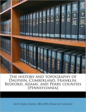 The history and topography of Dauphin, Cumberland, Franklin, Bedford, Adams, and Perry counties [Pennsylvania] - Created by Israel Daniel 1803-1878. [from ol Rupp