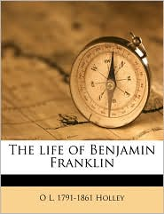 The life of Benjamin Franklin - O L. 1791-1861 Holley