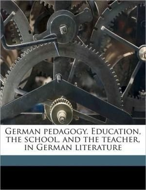 German Pedagogy. Education, the School, and the Teacher, in German Literature - Henry Barnard
