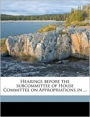 Hearings before the subcommittee of House Committee on Appropriations in. - Created by United States. Congress. House. Committe
