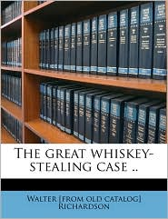 The great whiskey-stealing case. - Walter [from old catalog] Richardson