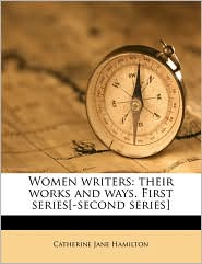Women writers: their works and ways. First series[-second series] - Catherine Jane Hamilton