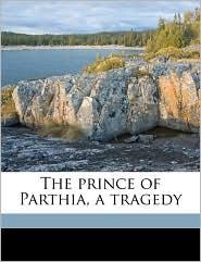 The Prince Of Parthia, A Tragedy - Thomas Godfrey, Archibald Henderson