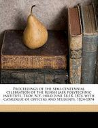 Proceedings of the Semi-Centennial Celebration of the Rensselaer Polytechnic Institute, Troy, N.Y., Held June 14-18, 1874, with Catalogue of Officers