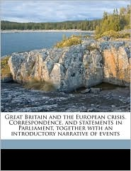 Great Britain and the European crisis. Correspondence, and statements in Parliament, together with an introductory narrative of events - Created by Great Britain. Foreign Office