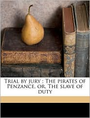 Trial By Jury; The Pirates Of Penzance, Or, The Slave Of Duty