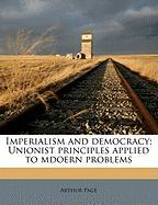 Imperialism and Democracy; Unionist Principles Applied to Mdoern Problems