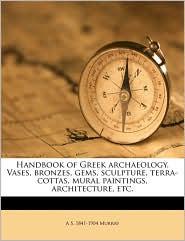 Handbook of Greek archaeology. Vases, bronzes, gems, sculpture, terra-cottas, mural paintings, architecture, etc.