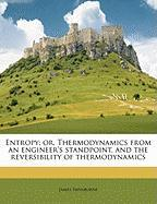 Entropy; Or, Thermodynamics from an Engineer's Standpoint, and the Reversibility of Thermodynamics
