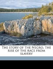 The Story of the Negro, the Rise of the Race from Slavery - Booker T Washington