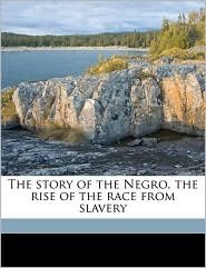 The Story of the Negro: The Rise of the Race from Slavery - Booker T. Washington