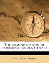 The Administration of Normandy Under Henry I - Charles Homer Haskins