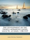 The Development of the French Monarchy Under Louis VI., Le Gros, 1108-1137 - James Westfall Thompson