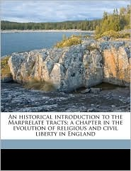 An historical introduction to the Marprelate tracts; a chapter in the evolution of religious and civil liberty in England - William Pierce