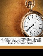 A Guide to the Principal Classes of Documents Preserved in the Public Record Office