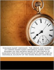 Surnames & sirenames: The origin and history of certain family & historical names; with remarks on the ancient right of the crown to sanction and veto the assumption of names. And an historical account of the names Buggey and Bugg