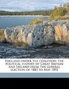 England Under the Coalition; The Political History of Great Britain and Ireland from the General Election of 1885 to May 1892 - Peter William Clayden