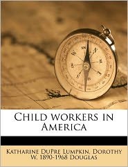 Child workers in America - Katharine DuPre Lumpkin, Dorothy W. 1890-1968 Douglas