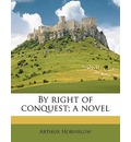 By Right of Conquest; A Novel - Arthur Hornblow