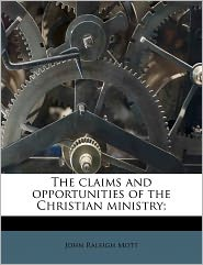 The Claims And Opportunities Of The Christian Ministry; - John Raleigh Mott