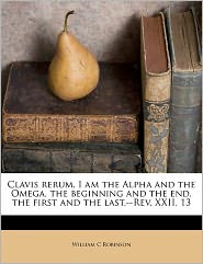 Clavis rerum. I am the Alpha and the Omega, the beginning and the end, the first and the last-Rev. XXII, 13 - William C Robinson
