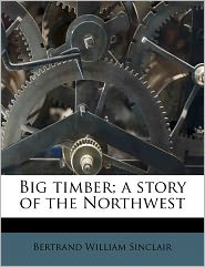 Big Timber; A Story Of The Northwest - Bertrand William Sinclair