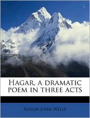 Hagar, a dramatic poem in three acts - Rollin John Wells