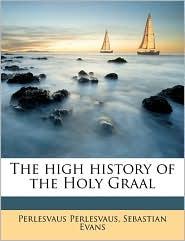 The high history of the Holy Graal Volume 1 - Perlesvaus Perlesvaus, Sebastian Evans