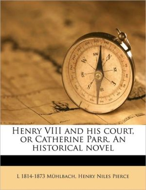 Henry VIII and his court, or Catherine Parr. An historical novel