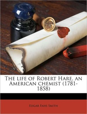 The life of Robert Hare, an American chemist (1781-1858)