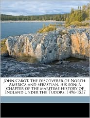 John Cabot, the Discoverer of North-America and Sebastian, His Son; A Chapter of the Maritime History of England Under the Tudors, 1496-1557 - Henry Harrisse