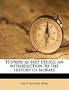 History as Past Ethics; An Introduction to the History of Morals - Philip Van Ness Myers