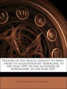 History of the Mogul dynasty in India : from its foundation by Tamerlane, in the year 1399, to the accession of Aurengzebe, in the year 1657 als T... - Nabu Press