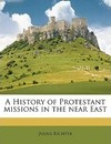 A History of Protestant Missions in the Near East - Julius Richter
