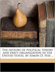 The history of political theory and party organization in the United States, by Simon D. Fess. - Simeon D. Fess