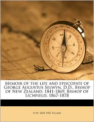 Memoir of the life and episcopate of George Augustus Selwyn, D.D, Bishop of New Zealand, 1841-1869, Bishop of Lichfield, 1867-1878 - H W. 1830-1902 Tucker