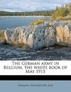 The German Army in Belgium, the White Book of May 1915 - Ernest Nathaniel Bennett