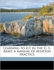 Learning to fly in the U.S. Army; a manual of aviation practice - Elisha Noel Fales