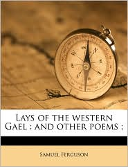 Lays of the western Gael: and other poems; - Samuel Ferguson