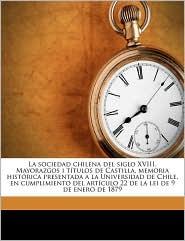 La Sociedad Chilena Del Siglo Xviii. Mayorazgos I T Tulos De Castilla, Memoria Hist Rica Presentada A La Universidad De Chile, En Cumplimiento Del Art Culo 22 De La Lei De 9 De Enero De 1879