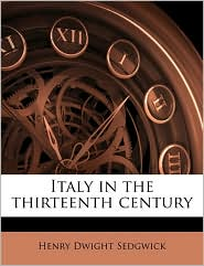 Italy in the thirteenth century Volume 2 - Henry Dwight Sedgwick