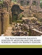 The New Sydenham Society's Lexicon of Medicine and the Allied Sciences: Based on Mayne's Lexicon