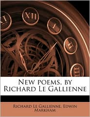 New Poems, By Richard Le Gallienne - Richard Le Gallienne, Edwin Markham